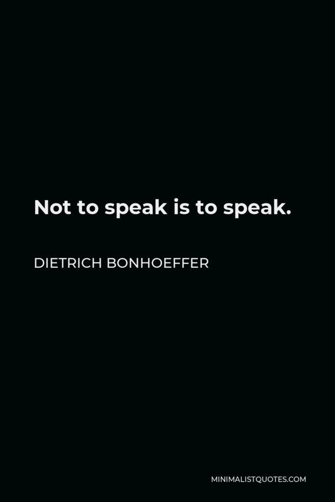 Dietrich Bonhoeffer Quote - Not to speak is to speak.