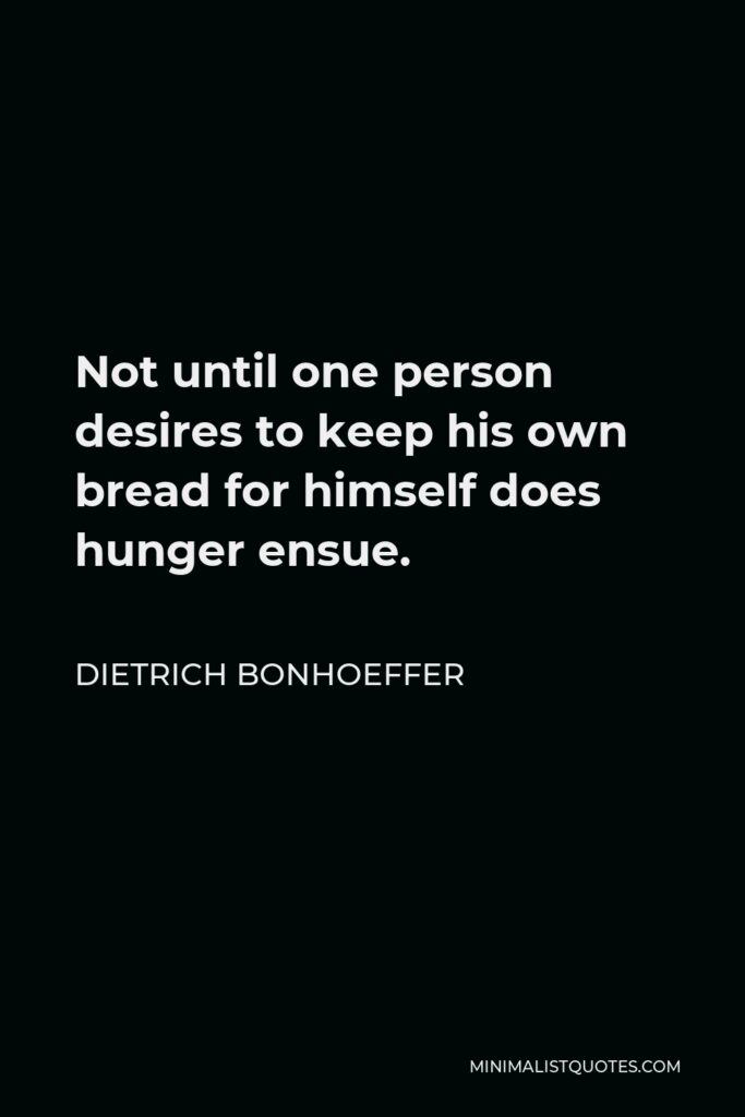 Dietrich Bonhoeffer Quote - Not until one person desires to keep his own bread for himself does hunger ensue.
