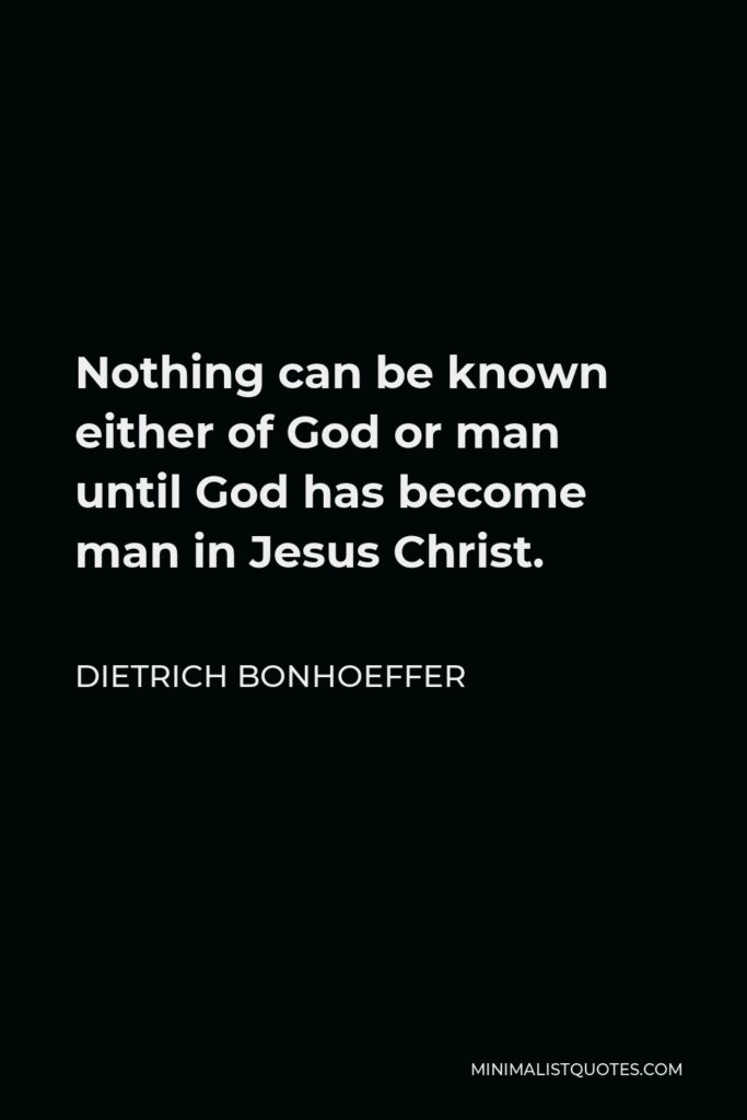 Dietrich Bonhoeffer Quote - Nothing can be known either of God or man until God has become man in Jesus Christ.