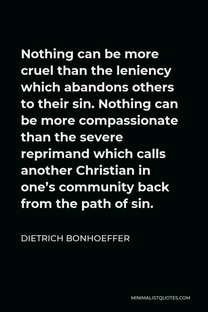 Dietrich Bonhoeffer Quote - Nothing can be more cruel than the leniency which abandons others to their sin. Nothing can be more compassionate than the severe reprimand which calls another Christian in one's community back from the path of sin.