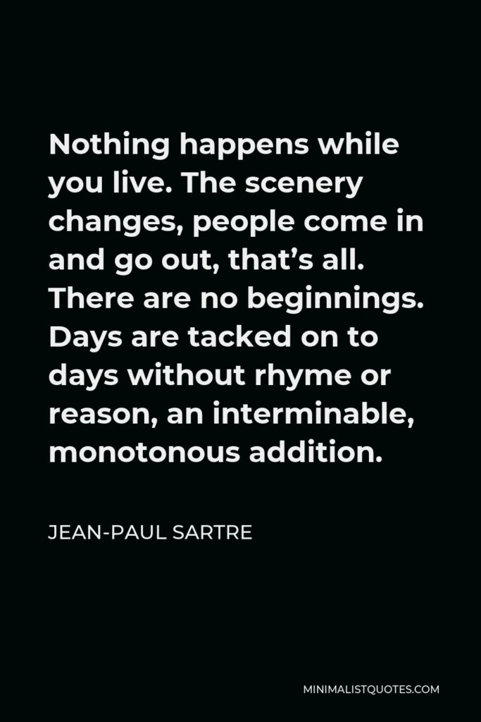 Jean-Paul Sartre Quote - Nothing happens while you live. The scenery changes, people come in and go out, that's all. There are no beginnings. Days are tacked on to days without rhyme or reason, an interminable, monotonous addition.