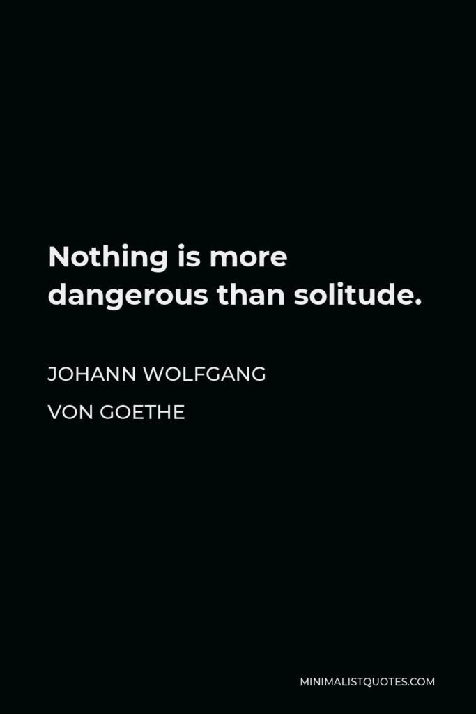 Johann Wolfgang von Goethe Quote - Nothing is more dangerous than solitude.