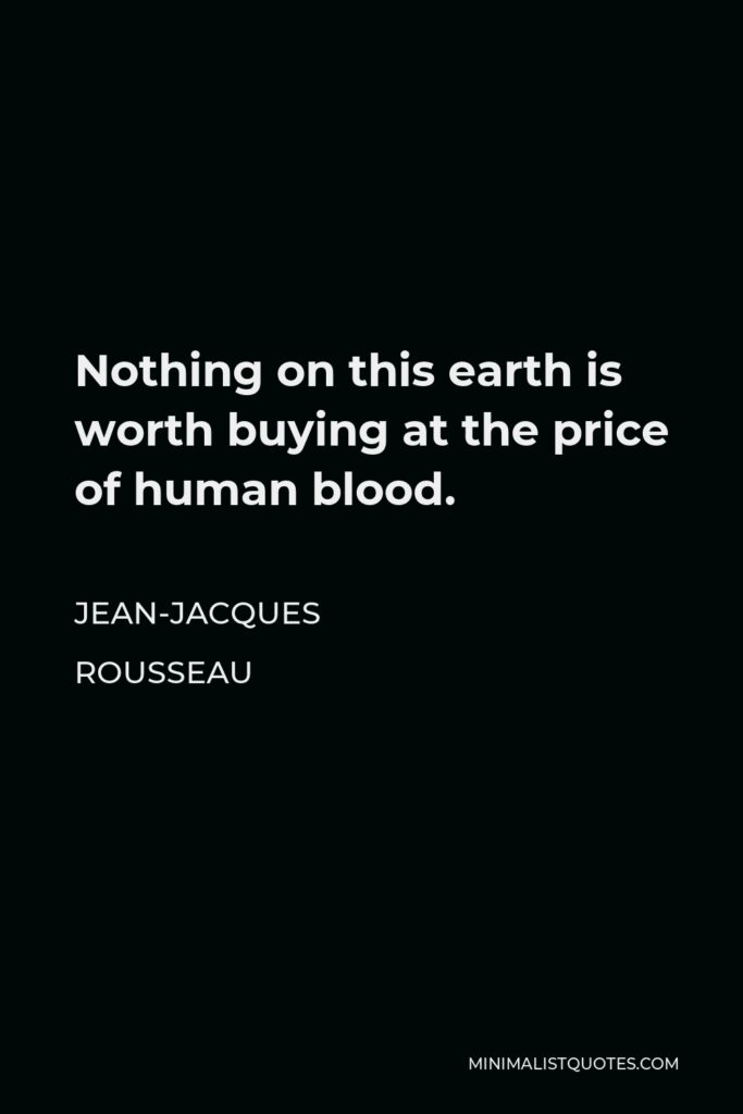 Jean-Jacques Rousseau Quote - Nothing on this earth is worth buying at the price of human blood.