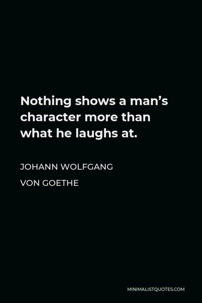 Johann Wolfgang von Goethe Quote - Nothing shows a man's character more than what he laughs at.