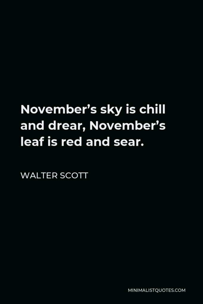 Walter Scott Quote - November's sky is chill and drear, November's leaf is red and sear.