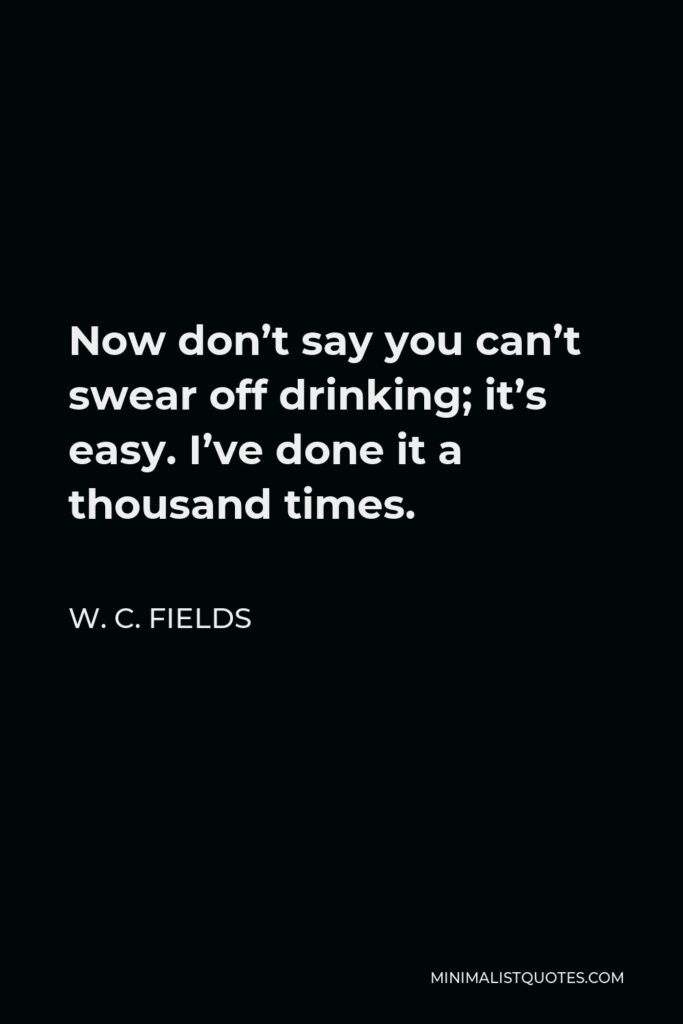 W. C. Fields Quote - Now don't say you can't swear off drinking; it's easy. I've done it a thousand times.