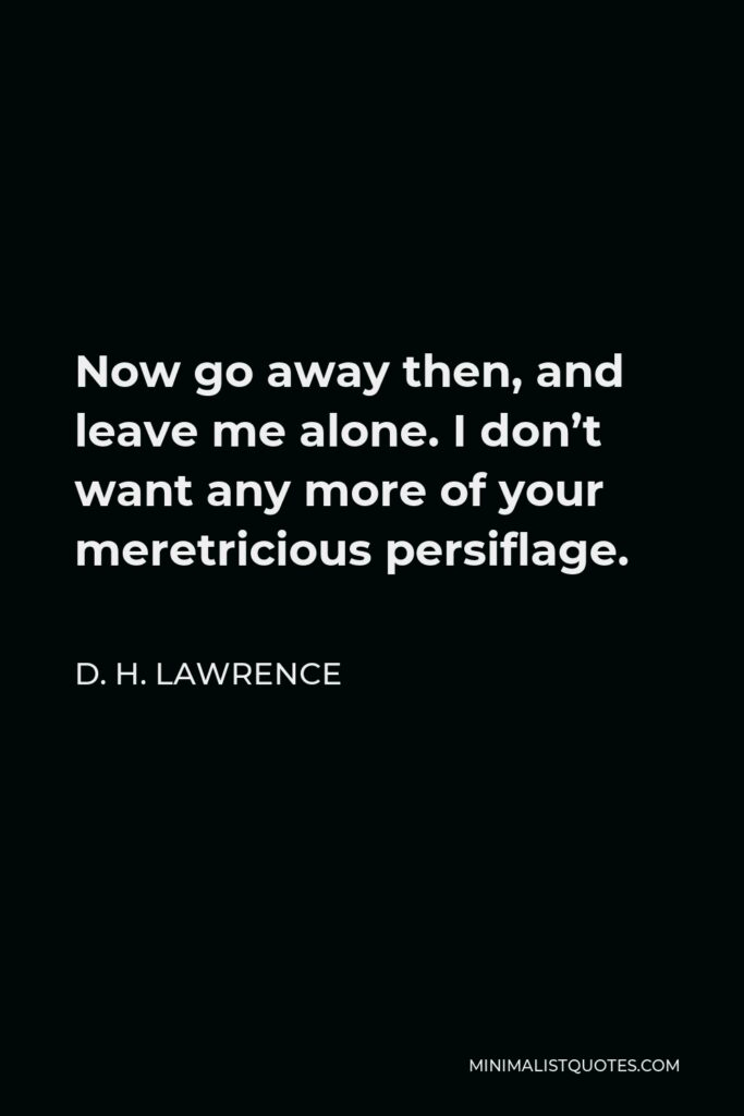 D. H. Lawrence Quote - Now go away then, and leave me alone. I don't want any more of your meretricious persiflage.