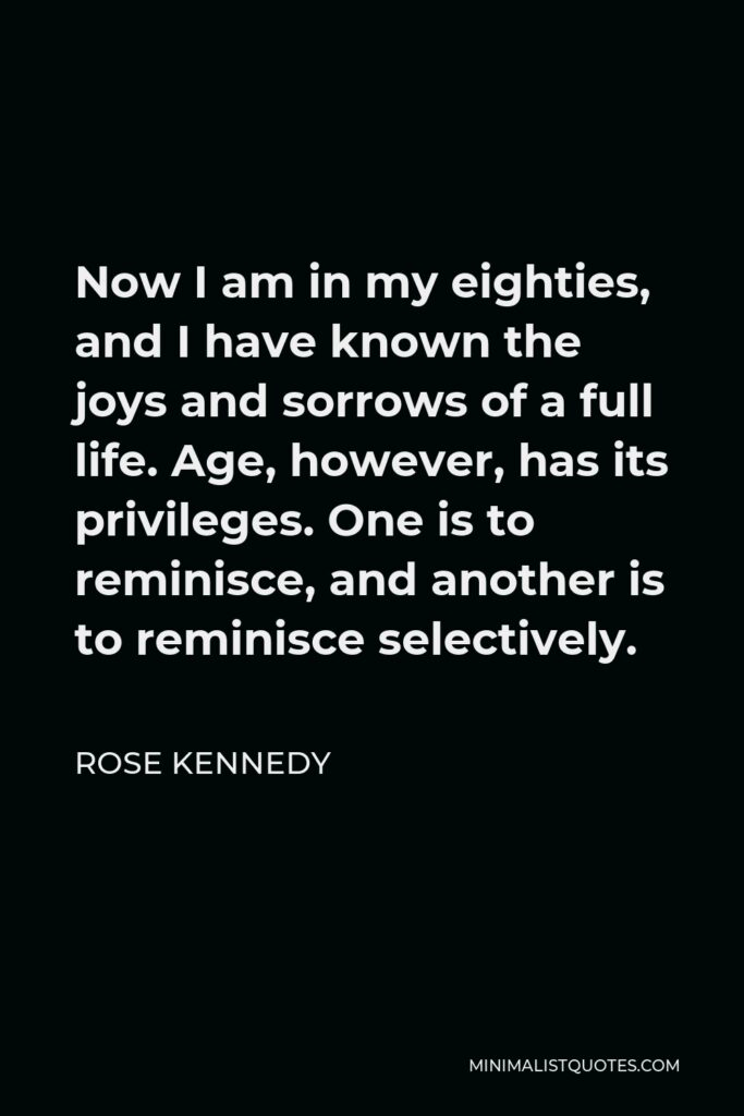 Rose Kennedy Quote - Now I am in my eighties, and I have known the joys and sorrows of a full life. Age, however, has its privileges. One is to reminisce, and another is to reminisce selectively.