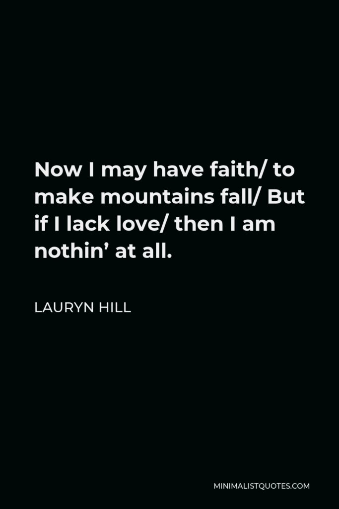 Lauryn Hill Quote - Now I may have faith/ to make mountains fall/ But if I lack love/ then I am nothin' at all.