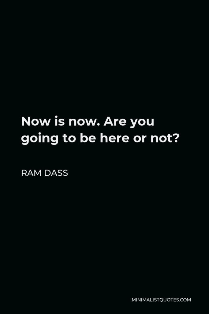 Ram Dass Quote - Now is now. Are you going to be here or not?