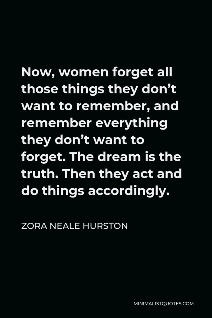 Zora Neale Hurston Quote - Now, women forget all those things they don't want to remember, and remember everything they don't want to forget. The dream is the truth. Then they act and do things accordingly.