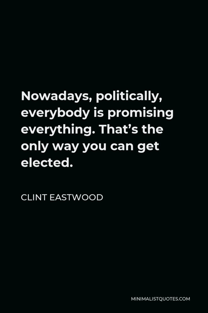 Clint Eastwood Quote - Nowadays, politically, everybody is promising everything. That's the only way you can get elected.