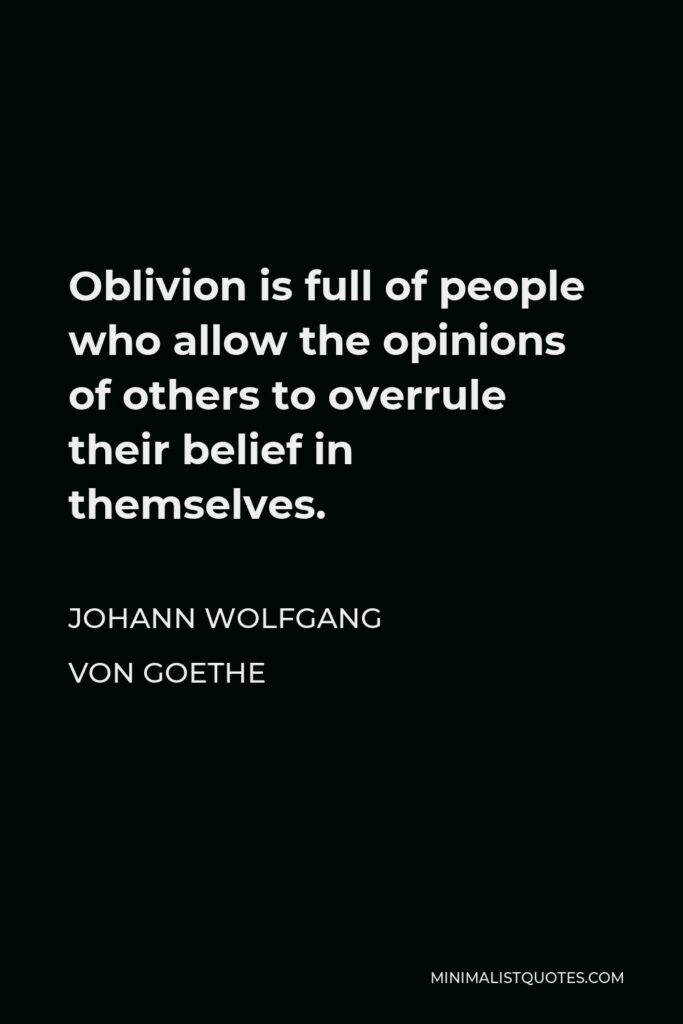 Johann Wolfgang von Goethe Quote - Oblivion is full of people who allow the opinions of others to overrule their belief in themselves.