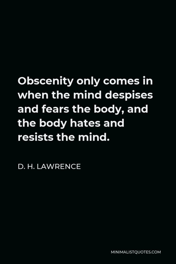 D. H. Lawrence Quote - Obscenity only comes in when the mind despises and fears the body, and the body hates and resists the mind.