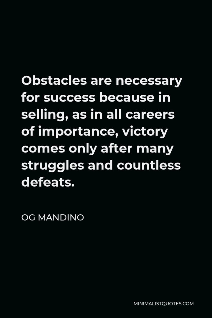 Og Mandino Quote - Obstacles are necessary for success because in selling, as in all careers of importance, victory comes only after many struggles and countless defeats.
