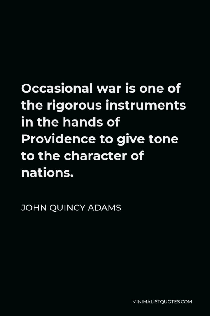 John Quincy Adams Quote - Occasional war is one of the rigorous instruments in the hands of Providence to give tone to the character of nations.