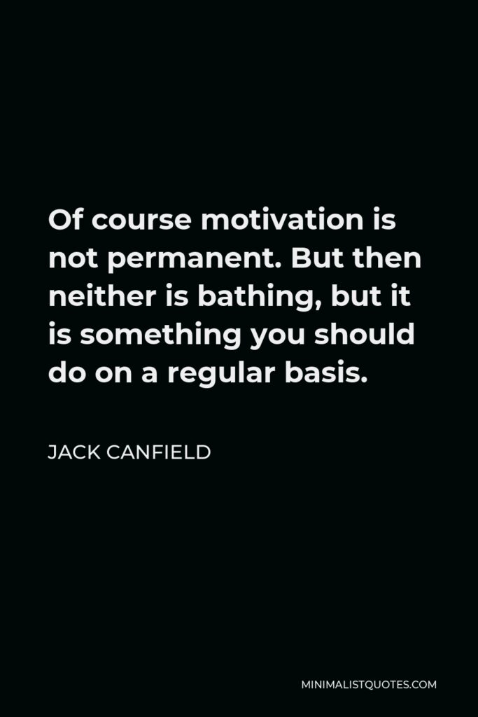 Jack Canfield Quote - Of course motivation is not permanent. But then neither is bathing, but it is something you should do on a regular basis.