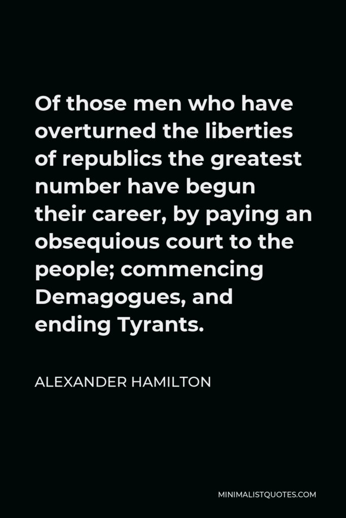 Alexander Hamilton Quote - Of those men who have overturned the liberties of republics the greatest number have begun their career, by paying an obsequious court to the people; commencing Demagogues, and ending Tyrants.