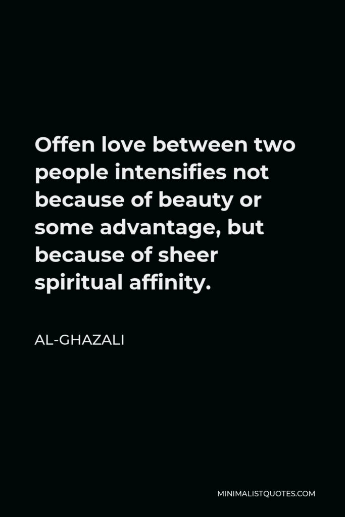 Al-Ghazali Quote - Offen love between two people intensifies not because of beauty or some advantage, but because of sheer spiritual affinity.