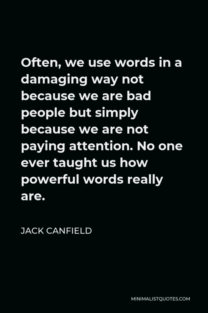 Jack Canfield Quote - Often, we use words in a damaging way not because we are bad people but simply because we are not paying attention. No one ever taught us how powerful words really are.