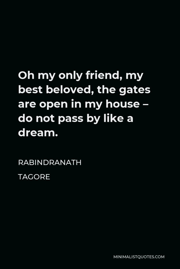 Rabindranath Tagore Quote - Oh my only friend, my best beloved, the gates are open in my house – do not pass by like a dream.