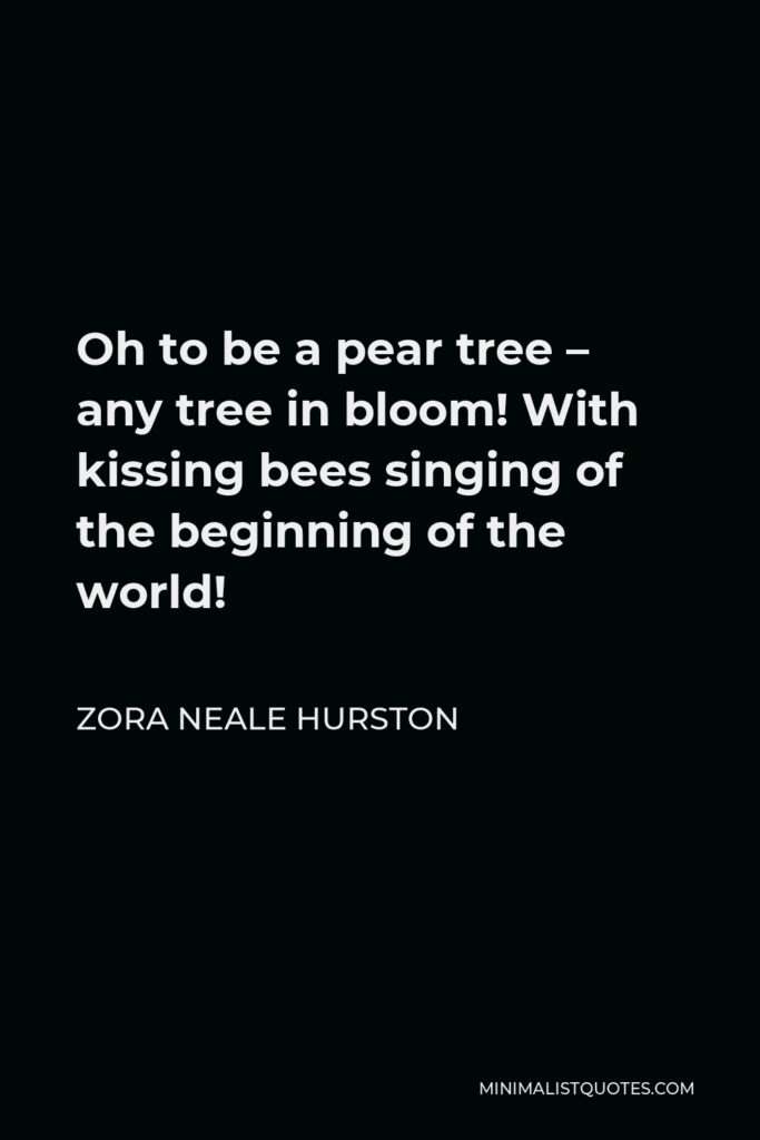 Zora Neale Hurston Quote - Oh to be a pear tree – any tree in bloom! With kissing bees singing of the beginning of the world!