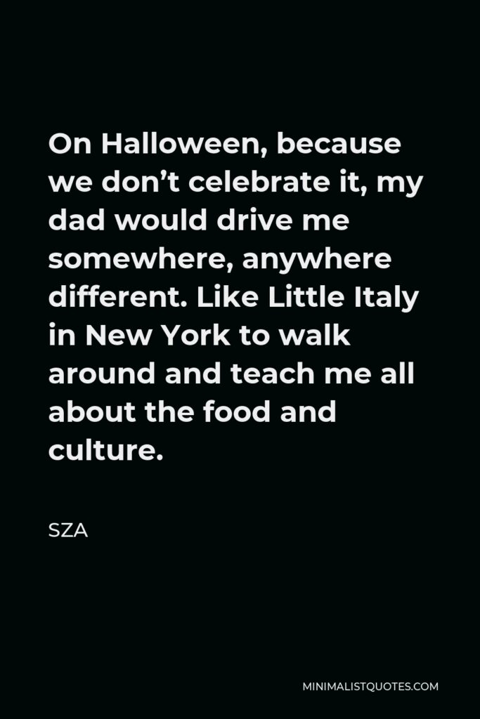 SZA Quote - On Halloween, because we don't celebrate it, my dad would drive me somewhere, anywhere different. Like Little Italy in New York to walk around and teach me all about the food and culture.