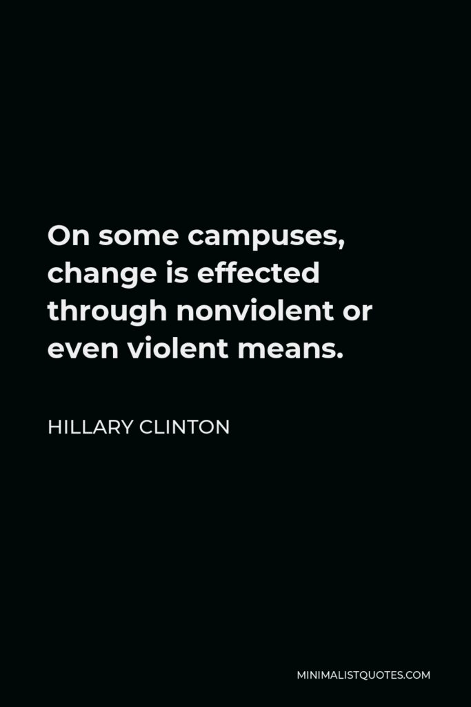 Hillary Clinton Quote - On some campuses, change is effected through nonviolent or even violent means.