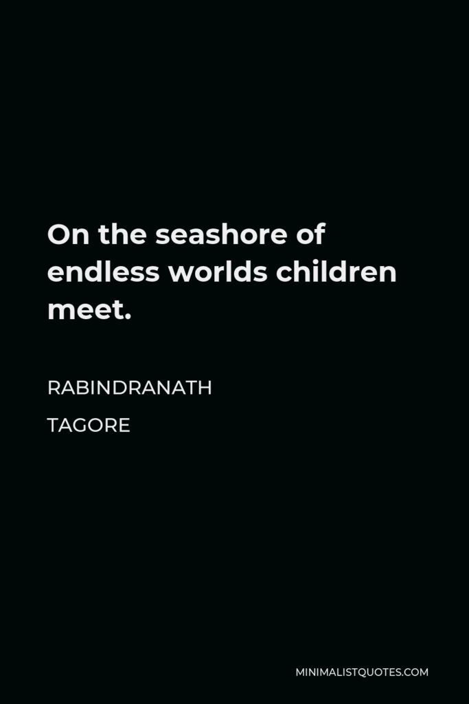Rabindranath Tagore Quote - On the seashore of endless worlds children meet.