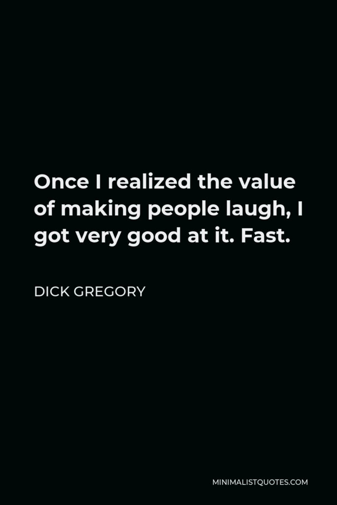 Dick Gregory Quote - Once I realized the value of making people laugh, I got very good at it. Fast.