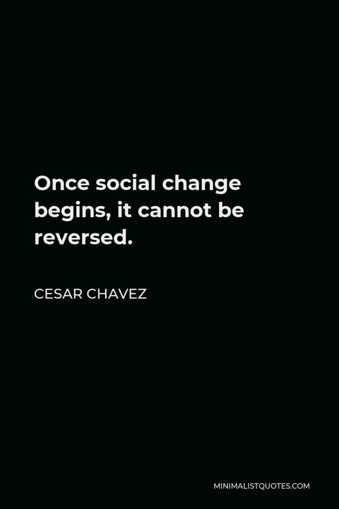 Cesar Chavez Quote - Once social change begins, it cannot be reversed.