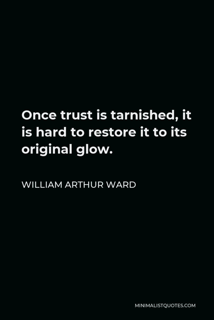 William Arthur Ward Quote - Once trust is tarnished, it is hard to restore it to its original glow.