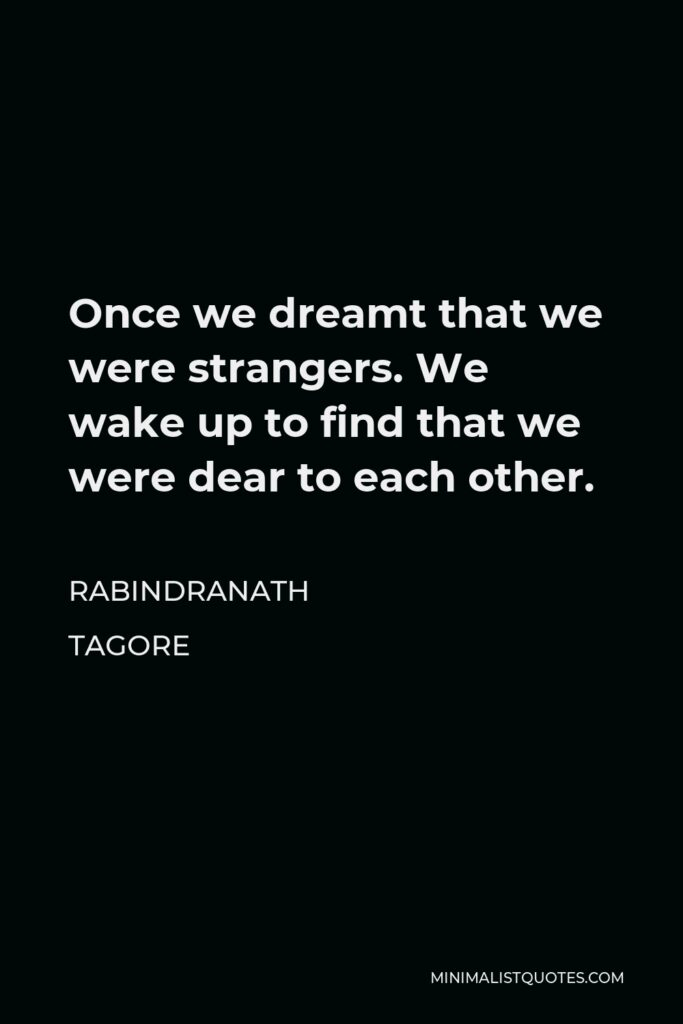 Rabindranath Tagore Quote - Once we dreamt that we were strangers. We wake up to find that we were dear to each other.