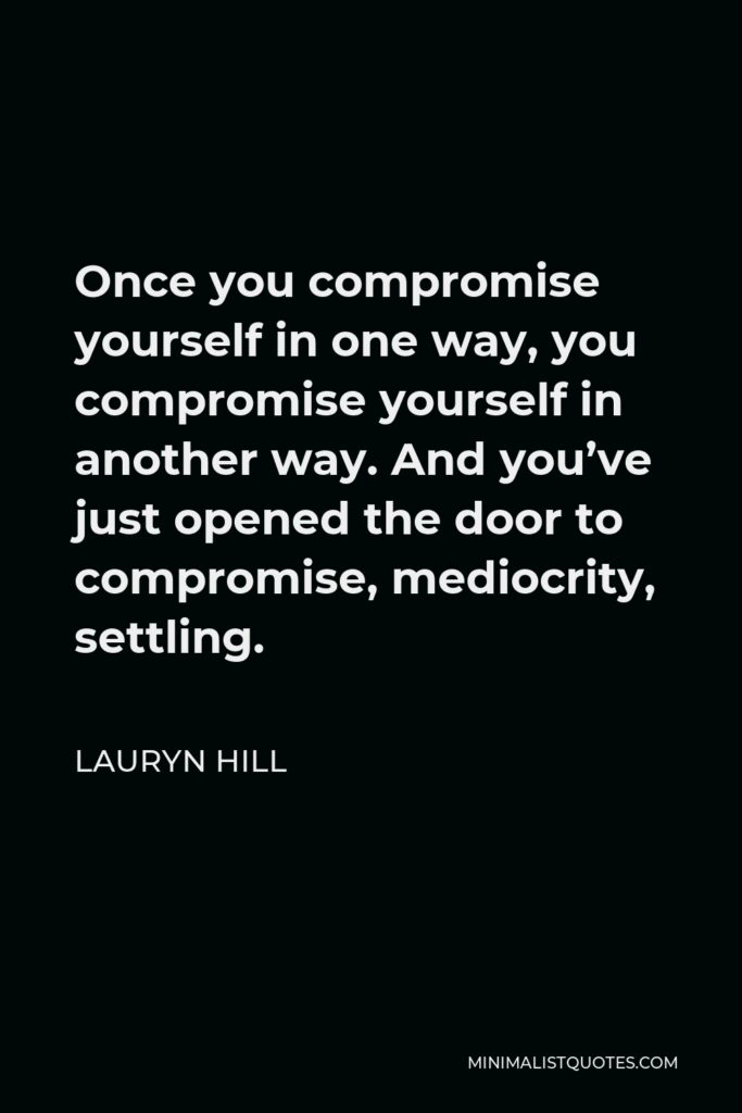 Lauryn Hill Quote - Once you compromise yourself in one way, you compromise yourself in another way. And you've just opened the door to compromise, mediocrity, settling.