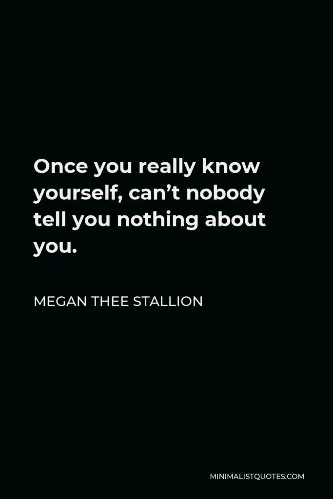 Megan Thee Stallion Quote - Once you really know yourself, can't nobody tell you nothing about you.