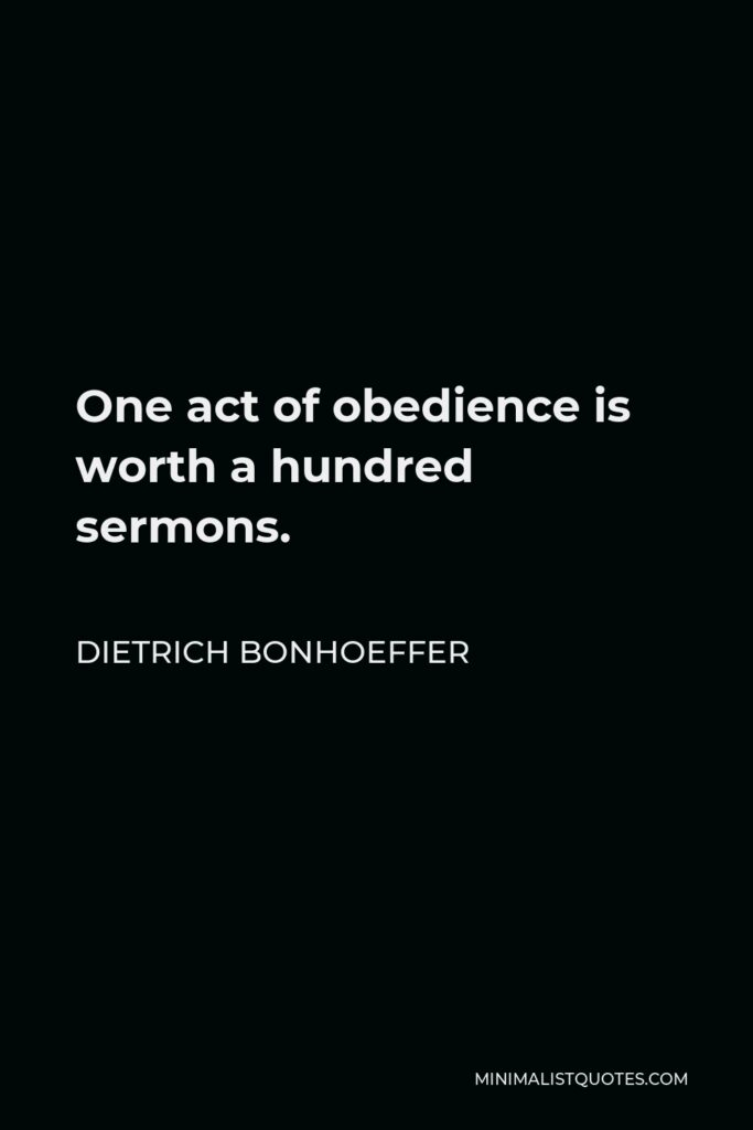 Dietrich Bonhoeffer Quote - One act of obedience is worth a hundred sermons.