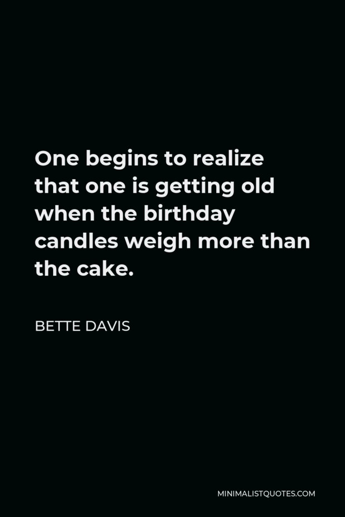 Bette Davis Quote - One begins to realize that one is getting old when the birthday candles weigh more than the cake.
