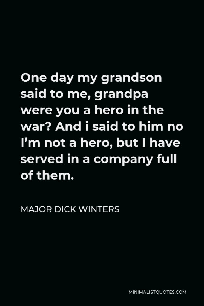 Major Dick Winters Quote - One day my grandson said to me, grandpa were you a hero in the war? And i said to him no I'm not a hero, but I have served in a company full of them.