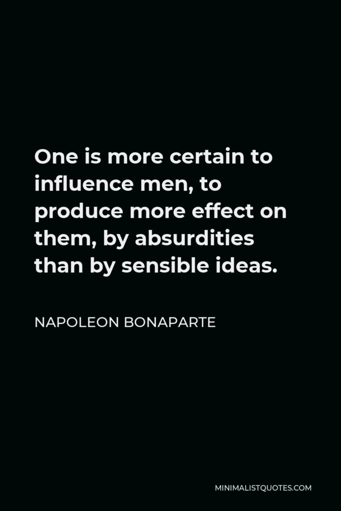 Napoleon Bonaparte Quote - One is more certain to influence men, to produce more effect on them, by absurdities than by sensible ideas.
