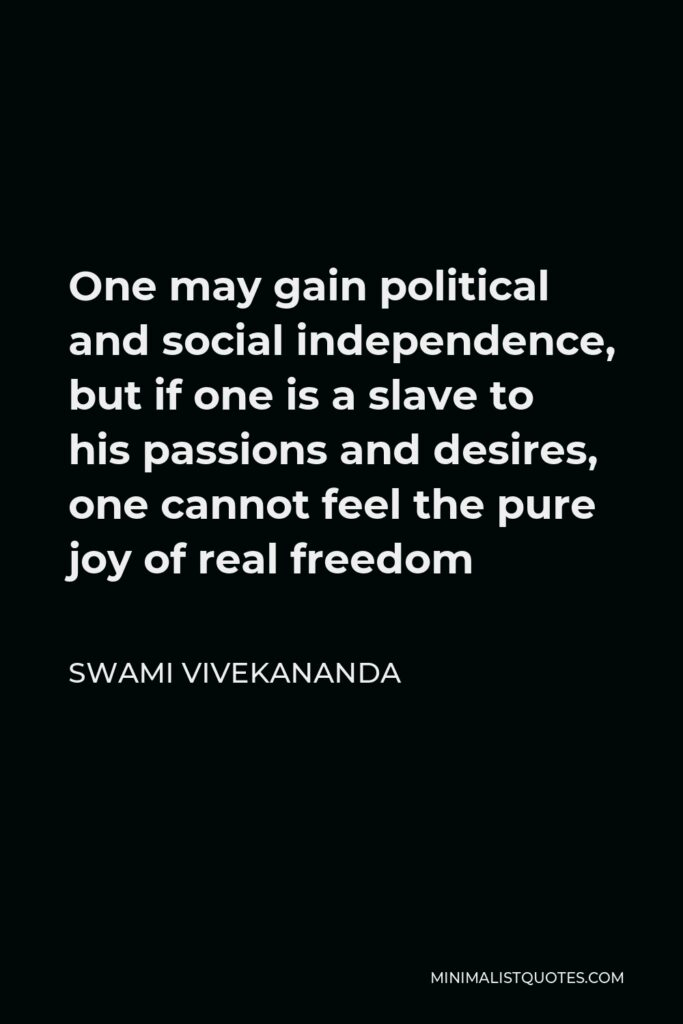 Swami Vivekananda Quote - One may gain political and social independence, but if one is a slave to his passions and desires, one cannot feel the pure joy of real freedom