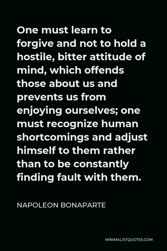 Napoleon Bonaparte Quote - One must learn to forgive and not to hold a hostile, bitter attitude of mind, which offends those about us and prevents us from enjoying ourselves; one must recognize human shortcomings and adjust himself to them rather than to be constantly finding fault with them.