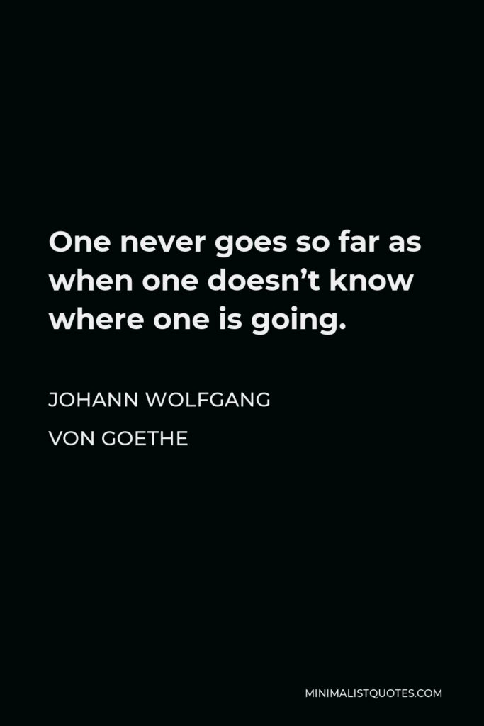Johann Wolfgang von Goethe Quote - One never goes so far as when one doesn't know where one is going.