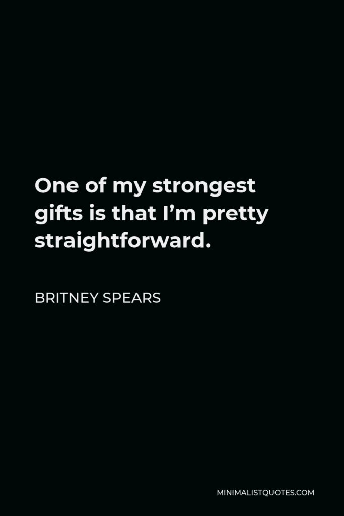 Britney Spears Quote - One of my strongest gifts is that I'm pretty straightforward.