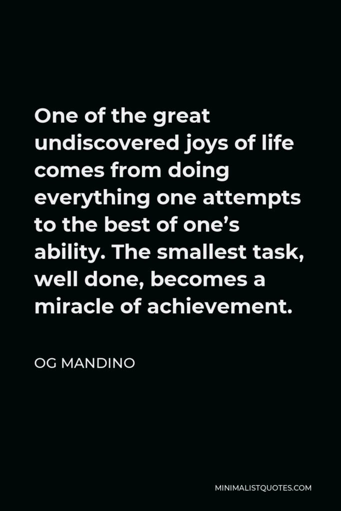 Og Mandino Quote - One of the great undiscovered joys of life comes from doing everything one attempts to the best of one's ability. The smallest task, well done, becomes a miracle of achievement.