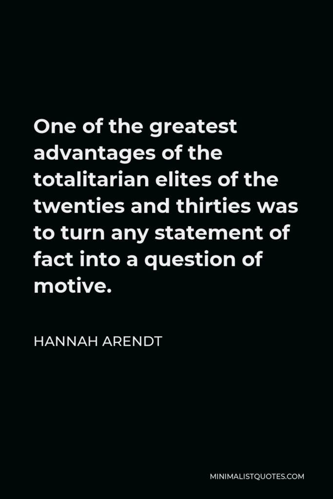 Hannah Arendt Quote - One of the greatest advantages of the totalitarian elites of the twenties and thirties was to turn any statement of fact into a question of motive.