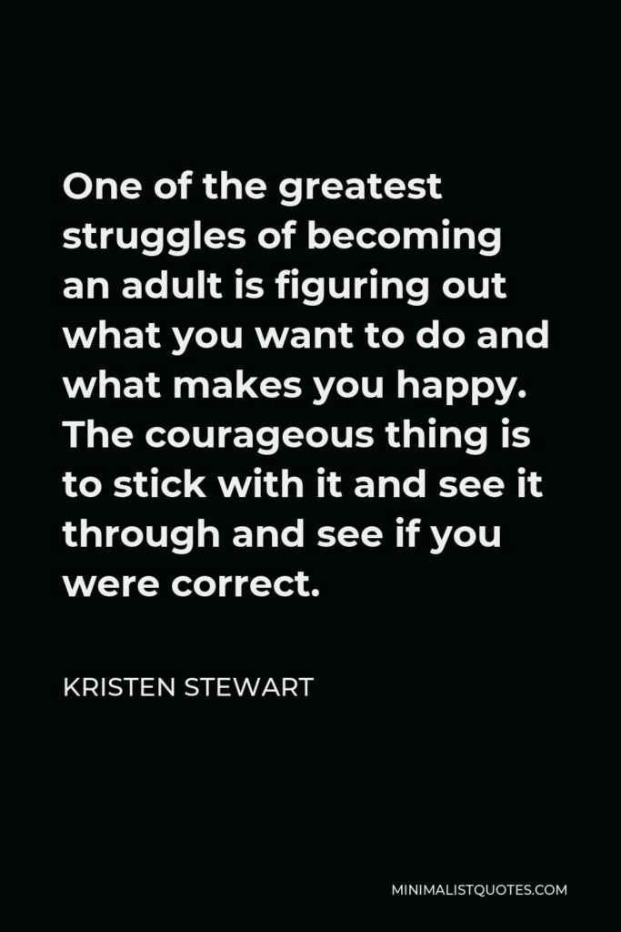 Kristen Stewart Quote - One of the greatest struggles of becoming an adult is figuring out what you want to do and what makes you happy. The courageous thing is to stick with it and see it through and see if you were correct.