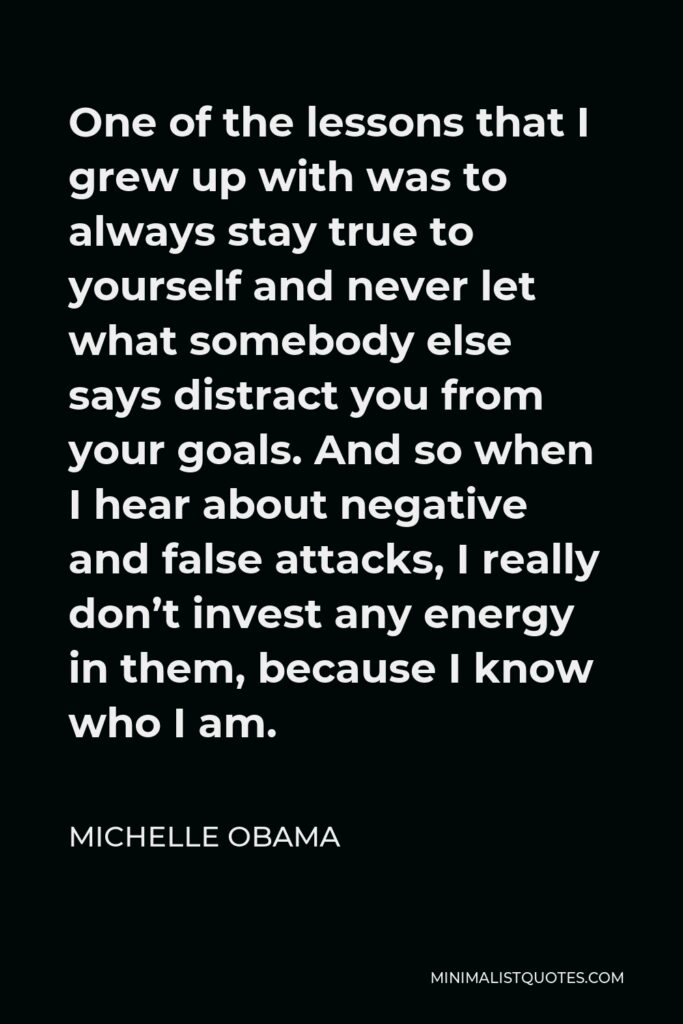 Michelle Obama Quote - One of the lessons that I grew up with was to always stay true to yourself and never let what somebody else says distract you from your goals. And so when I hear about negative and false attacks, I really don't invest any energy in them, because I know who I am.