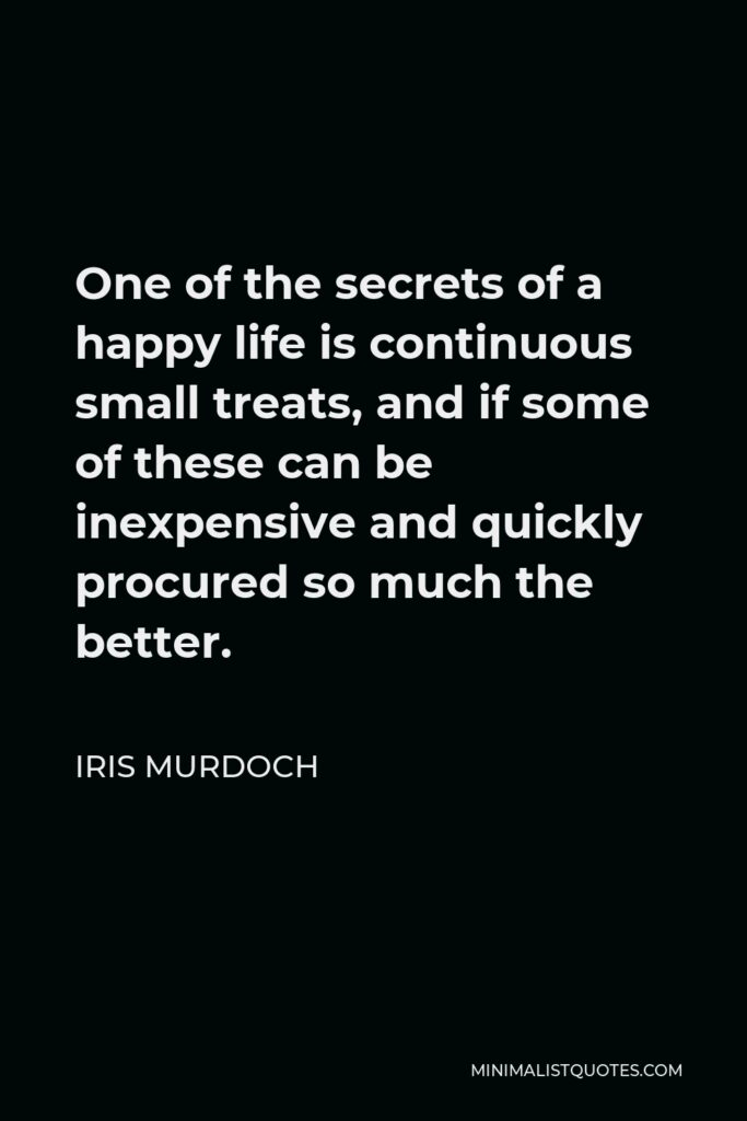 Iris Murdoch Quote - One of the secrets of a happy life is continuous small treats, and if some of these can be inexpensive and quickly procured so much the better.