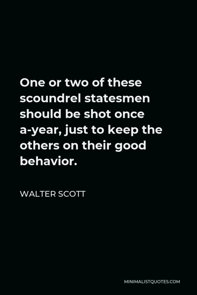 Walter Scott Quote - One or two of these scoundrel statesmen should be shot once a-year, just to keep the others on their good behavior.