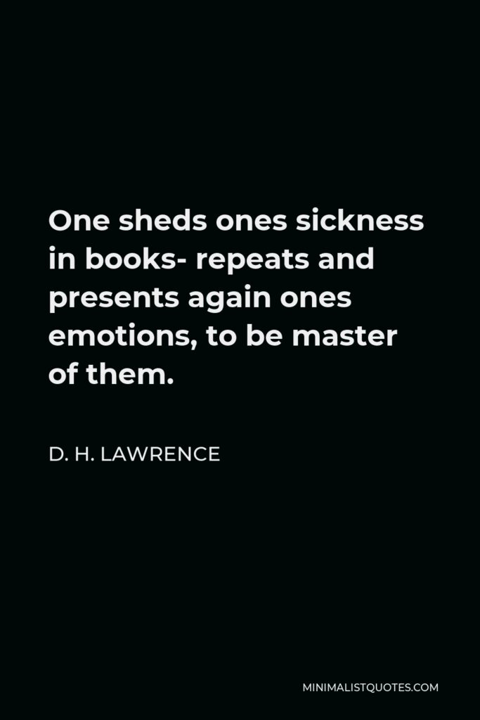 D. H. Lawrence Quote - One sheds ones sickness in books- repeats and presents again ones emotions, to be master of them.